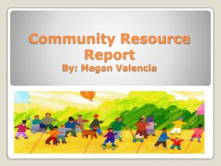 Community Resource Report By: Megan Valencia