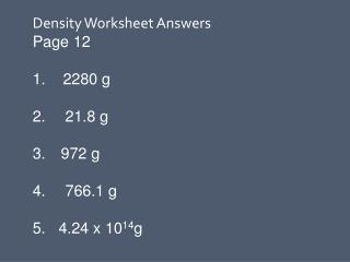 Density Worksheet Answers    Page 12     2280 g    21.8 g   972 g    766.1 g 5.   4.24 x 10 14 g