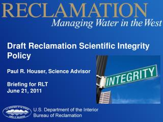 Draft Reclamation Scientific Integrity  Policy Paul R. Houser,  Science Advisor Briefing  for RLT