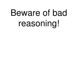 Beware of bad reasoning!