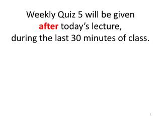 Weekly Quiz 5 will be given  after  today's lecture,  during the last 30 minutes of class.
