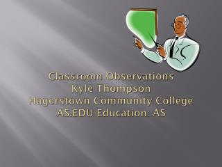 Classroom Observations Kyle Thompson Hagerstown Community College AS.EDU Education: AS