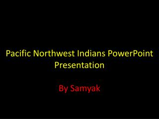 Pacific Northwest Indians PowerPoint  Presentation By Samyak
