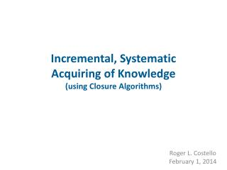 Incremental, Systematic  Acquiring of Knowledge (using Closure Algorithms)