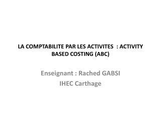 LA COMPTABILITE PAR LES  ACTIVITES   : ACTIVITY BASED COSTING (ABC )