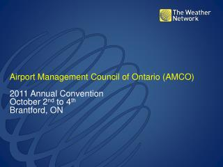Airport Management Council of Ontario (AMCO) 2011 Annual Convention October 2 nd  to 4 th