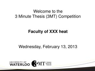 Welcome to the  3 Minute Thesis (3MT) Competition Faculty of XXX heat Wednesday, February 13, 2013