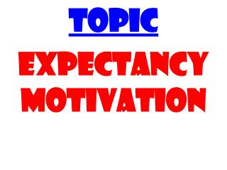 TOPIC EXPECTANCY MOTIVATION