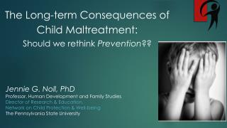The Long-term Consequences of  Child Maltreatment:  Should we rethink  Prevention ??