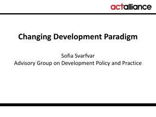 Changing Development Paradigm  Sofia Svarfvar Advisory Group on Development Policy and Practice