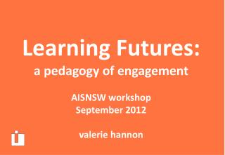 Learning Futures : a pedagogy of engagement AISNSW  workshop September  2012 valerie hannon