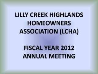 LILLY CREEK HIGHLANDS HOMEOWNERS ASSOCIATION (LCHA)  FISCAL YEAR 2012 ANNUAL MEETING