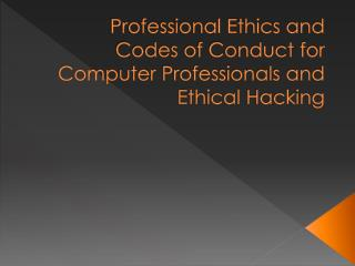 Professional Ethics and Codes of Conduct for Computer  Professionals and Ethical Hacking