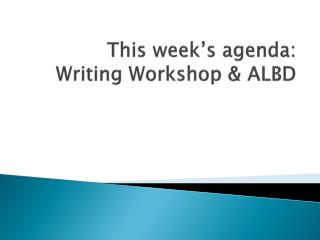 This week's  agenda:  Writing Workshop & ALBD