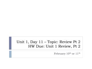 Unit 1, Day 11 – Topic: Review Pt 2 HW Due: Unit 1 Review, Pt 2