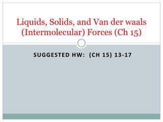 Liquids, Solids, and Van der  waals  (Intermolecular) Forces ( Ch  15)