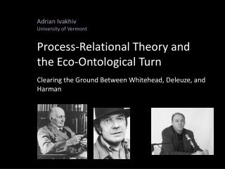 Adrian Ivakhiv University of Vermont Process-Relational Theory and the Eco-Ontological Turn