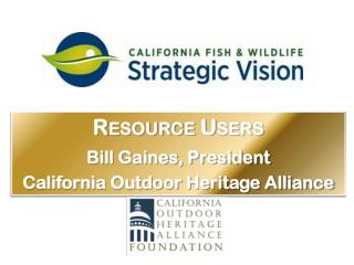 Resource Users Bill Gaines, President  California Outdoor Heritage Alliance
