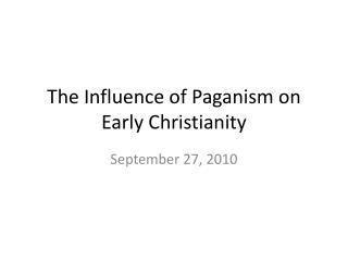 The Influence of  Paganism  on Early Christianity