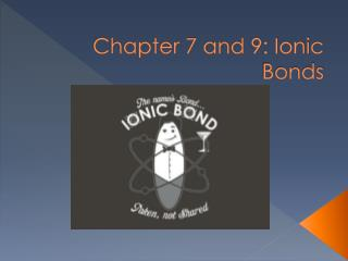 Chapter 7 and 9: Ionic Bonds