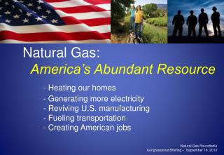 Natural Gas:  America�s Abundant Resource - Heating our homes  Generating more electricity