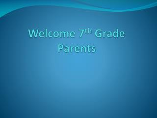 Welcome 7 th  Grade Parents