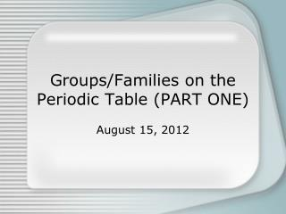 Groups/Families on the Periodic Table (PART ONE)