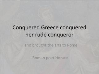 Conquered Greece conquered her rude conqueror