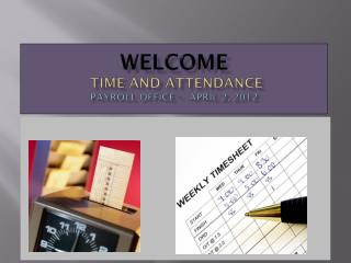 Welcome  Time and Attendance  Payroll Office –  April 2, 2012