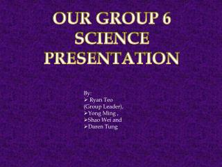 OUR GROUP 6 SCIENCE PRESENTATION