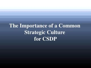 The Importance  of a  Common Strategic  Culture for CSDP