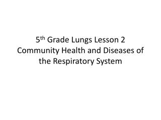 5 th Grade Lungs Lesson 2 Community Health and Diseases of the Respiratory System