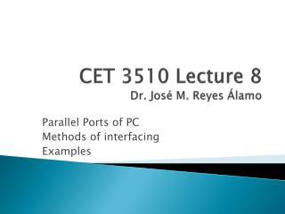 CET 3510 Lecture 8 Dr. José M. Reyes Álamo