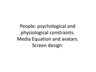 People: psychological and physiological constraints.  Media Equation and avatars.  Screen design.