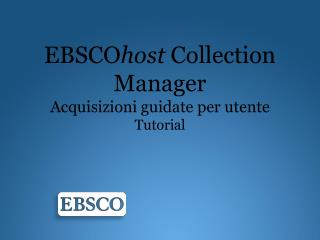 EBSCO host  Collection Manager Acquisizioni guidate  per  utente Tutorial