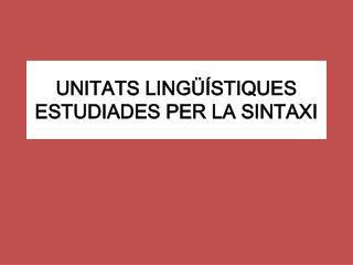 UNITATS LINGÜÍSTIQUES ESTUDIADES PER LA SINTAXI