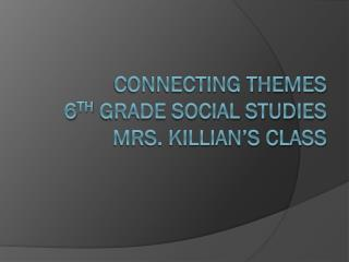 Connecting Themes  6 th  Grade Social Studies Mrs. Killian's class