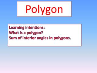 Learning intentions: What is a polygon? Sum of interior angles in polygons .