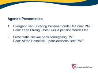 Agenda Presentaties 1. Overgang van Stichting Pensioenfonds Océ naar PME