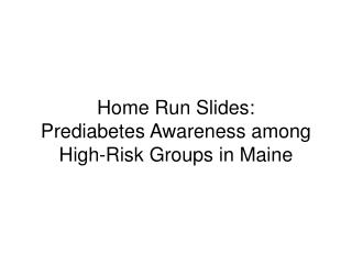 Home Run  S lides: Prediabetes Awareness among High-Risk Groups in Maine