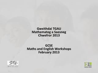 Gweithdai TGAU  Mathemateg a Saesneg Chwefror 2013 GCSE  Maths and English Workshops February 2013