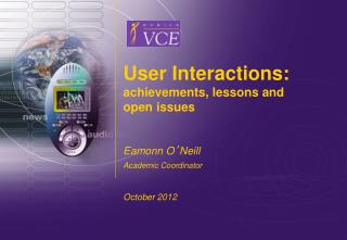 User Interactions: a chievements, lessons and open issues Eamonn  O ' Neill Academic Coordinator