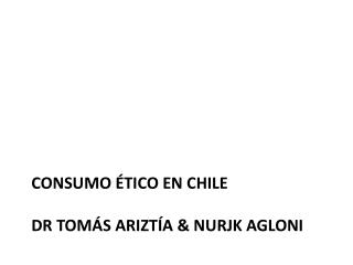 Consumo ético en Chile Dr  Tomás Ariztía  &  Nurjk Agloni