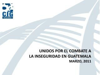 UNIDOS POR EL COMBATE A  La inseguridad en Guatemala Marzo,  2011