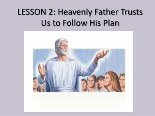 LESSON 2: Heavenly Father Trusts Us to Follow His Plan
