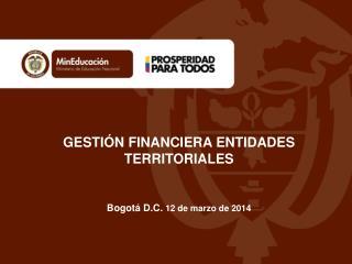 GESTIÓN FINANCIERA ENTIDADES TERRITORIALES  Bogotá D.C.  12 de  marzo  de 2014