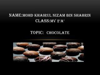 NAME: MOHD KHAIRUL NIZAM BIN SHAHRIN CLASS: MV 2'A' TOPIC: CHOCOLATE