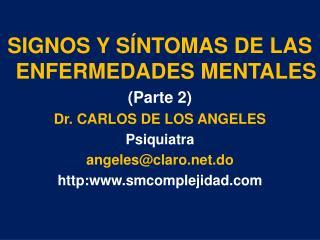 SIGNOS Y SÍNTOMAS DE LAS ENFERMEDADES MENTALES (Parte 2) Dr. CARLOS DE LOS ANGELES Psiquiatra