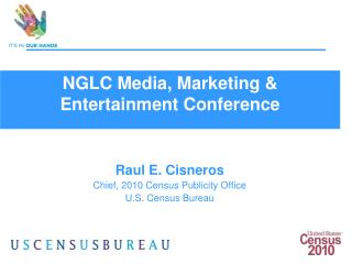 Ra u l E. Cisneros Chief, 2010 Census Publicity Office U.S. Census Bureau