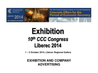 Exhibition 10 th  CCC  Congress Liberec 2014  1 – 2  October 2014, Liberec  Regional Gallery